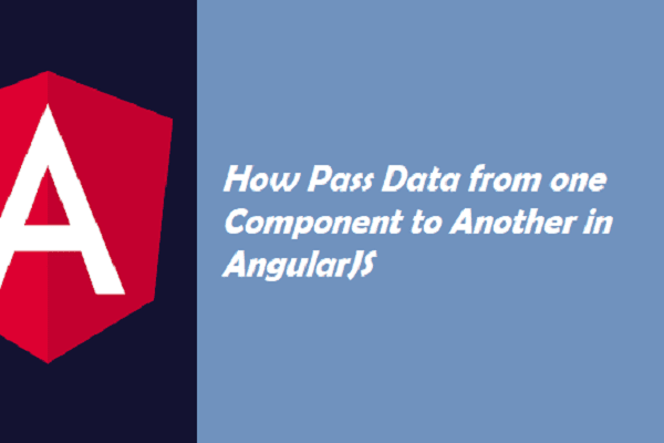 How Pass Data from one Component to Another in AngularJS
