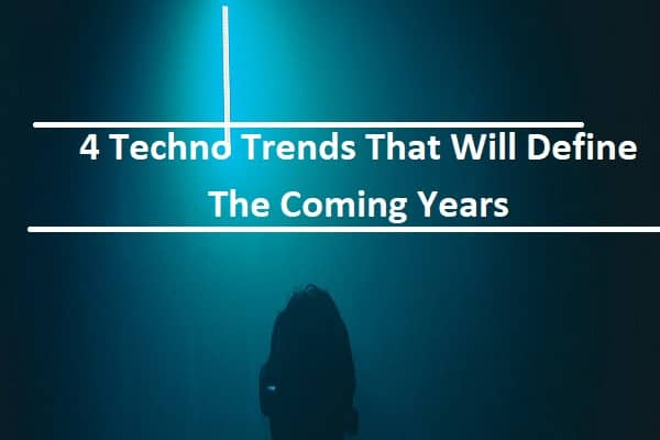 4 Techno Trends That Will Define The Coming Years